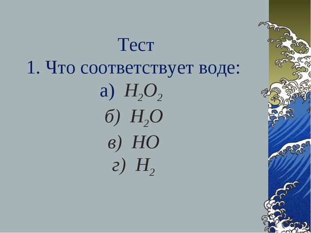 Тест 1. Что соответствует воде: а) Н2О2 б) Н2О в) НО г) Н2