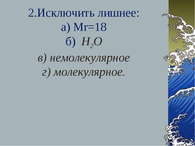 2.Исключить лишнее: а) Мr=18 б) Н2О в) немолекулярное г) молекулярное.