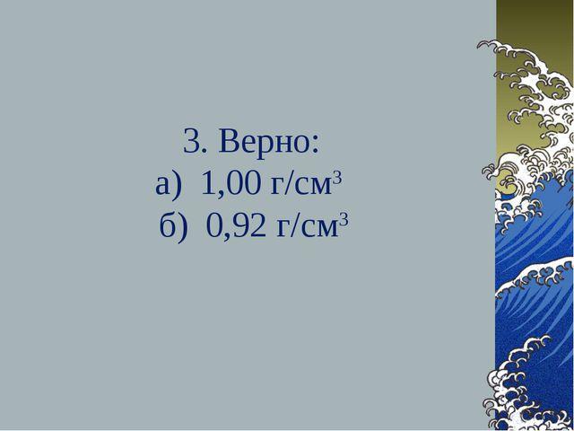 3. Верно: а) 1,00 г/см3 б) 0,92 г/см3