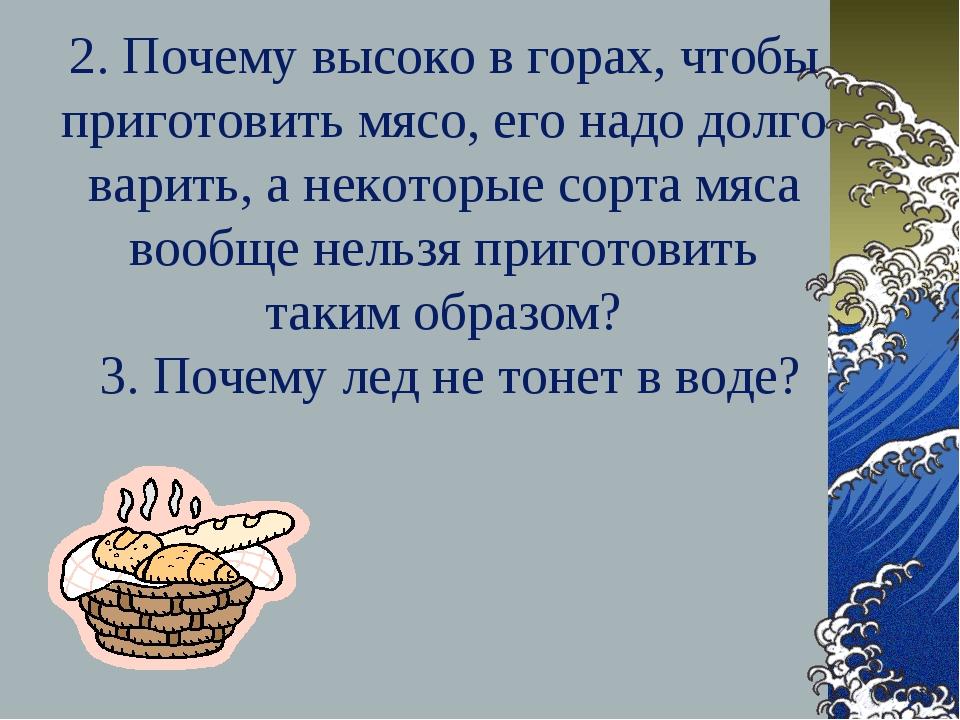 2. Почему высоко в горах, чтобы приготовить мясо, его надо долго варить, а не...