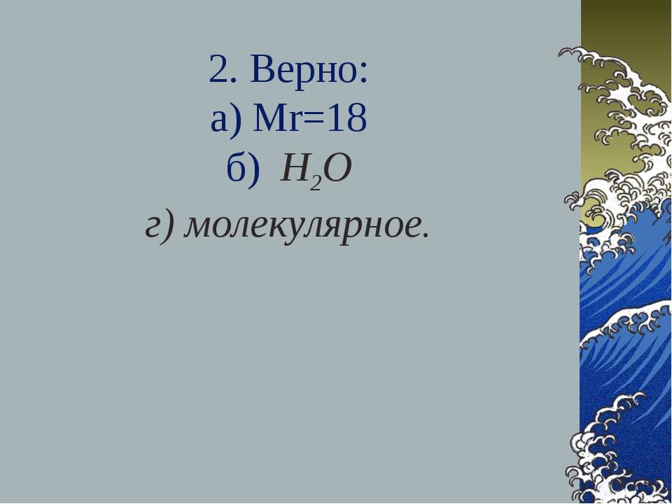 2. Верно: а) Мr=18 б) Н2О г) молекулярное.