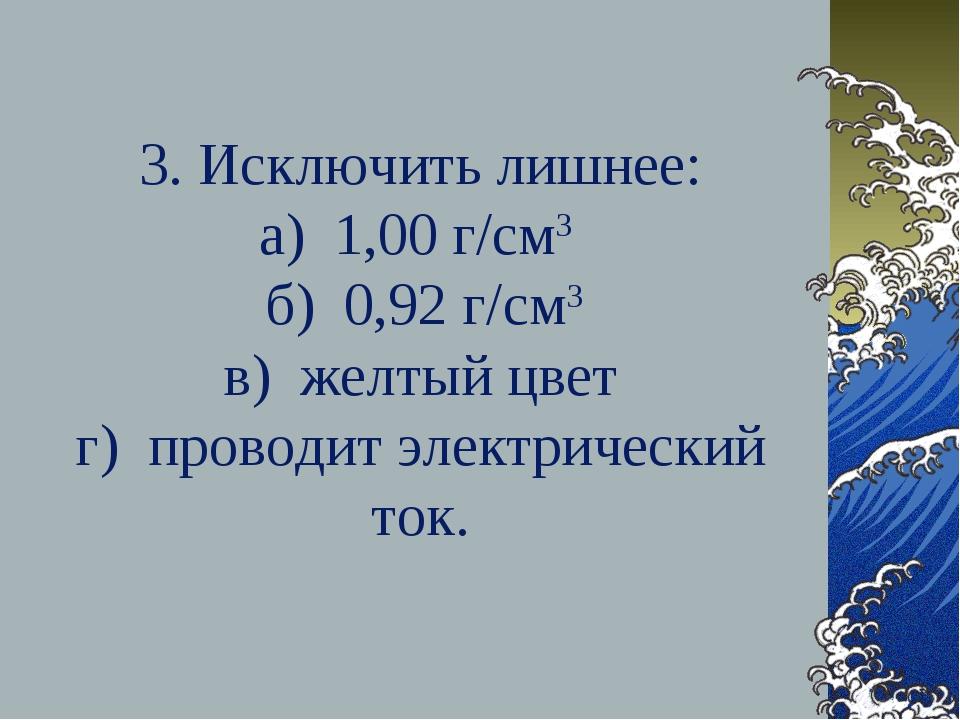 3. Исключить лишнее: а) 1,00 г/см3 б) 0,92 г/см3 в) желтый цвет г) проводит э...