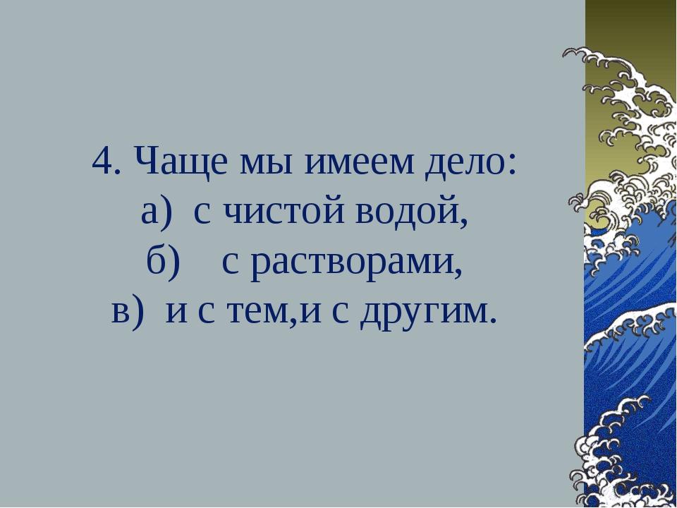 4. Чаще мы имеем дело: а) с чистой водой, б) с растворами, в) и с тем,и с дру...
