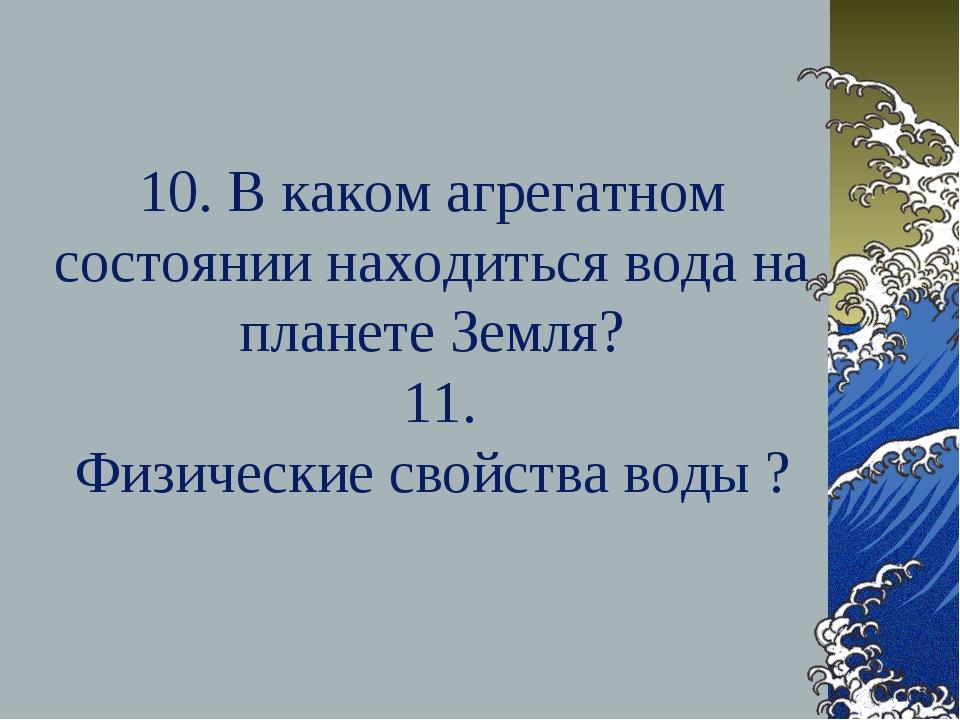 10. В каком агрегатном состоянии находиться вода на планете Земля? 11. Физиче...
