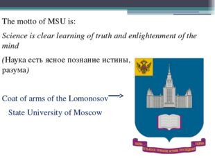 The motto of MSU is: Science is clear learning of truth and enlightenment of