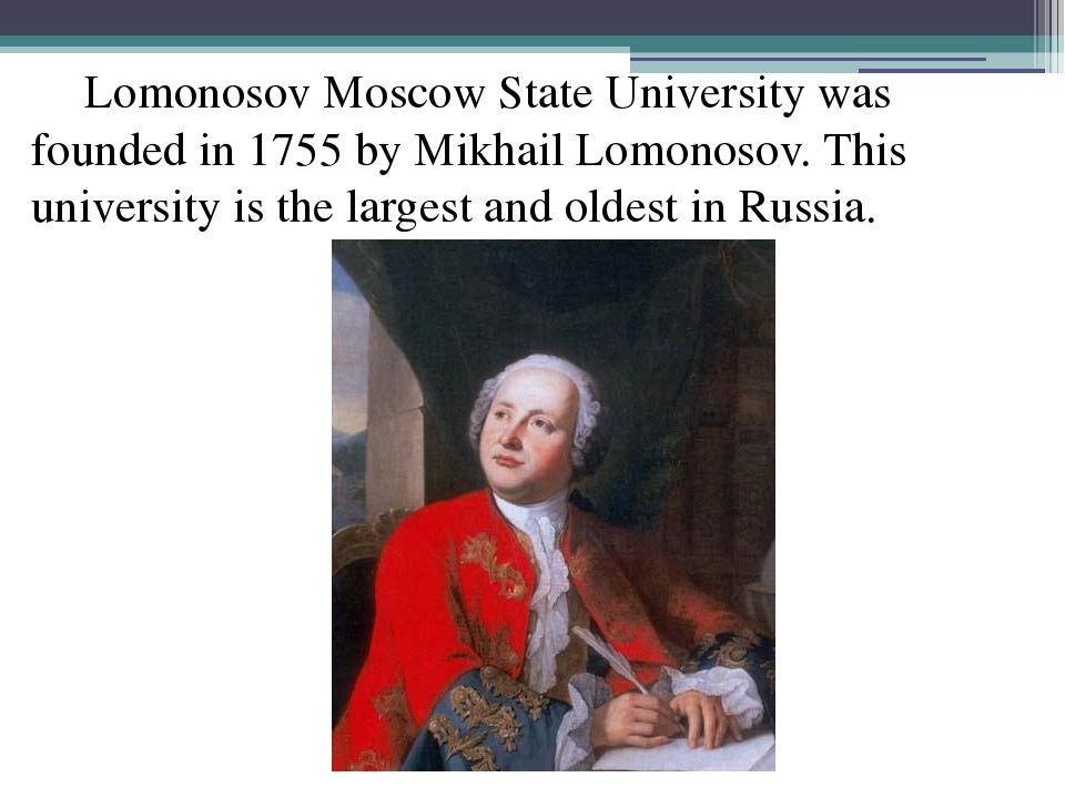 Lomonosov Moscow State University was founded in 1755 by Mikhail Lomonosov....
