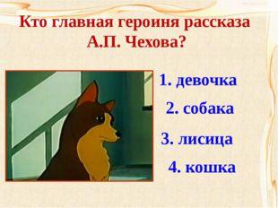 Кто главная героиня рассказа А.П. Чехова? 1. девочка 2. собака 3. лисица 4