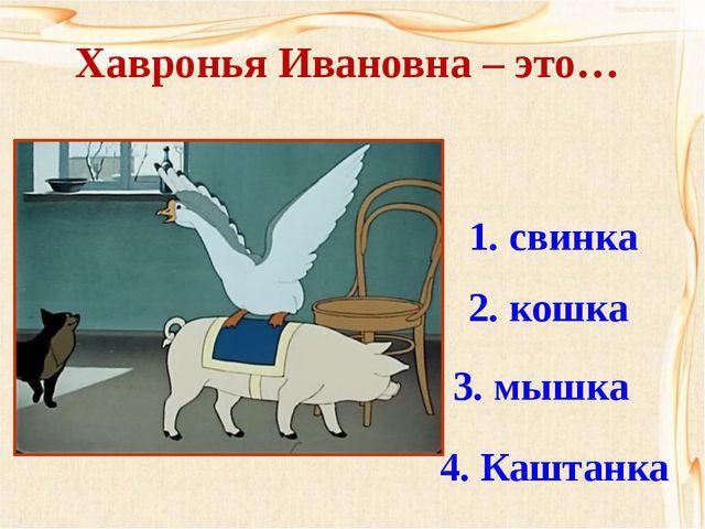 Хавронья Ивановна – это… 1. свинка 2. кошка 3. мышка 4. Каштанка