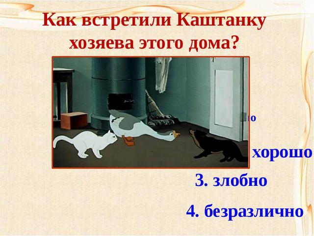 Как встретили Каштанку хозяева этого дома? 1. радушно 2. очень хорошо 3. зл...