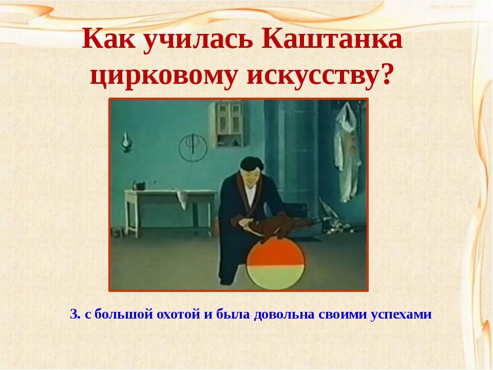 Как училась Каштанка цирковому искусству? 1. с неохотой 2. с ленью 3. с бол...