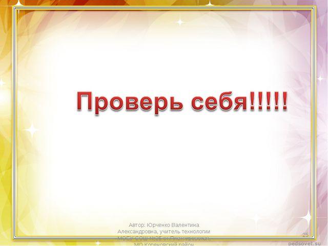 Автор: Юрченко Валентина Александровна, учитель технологии МОБУ СОШ №25 ст.Пл...