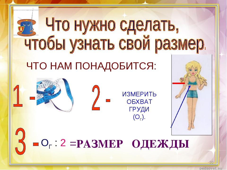 ЧТО НАМ ПОНАДОБИТСЯ: ИЗМЕРИТЬ ОБХВАТ ГРУДИ (ОГ). ОГ : 2 =РАЗМЕР ОДЕЖДЫ *