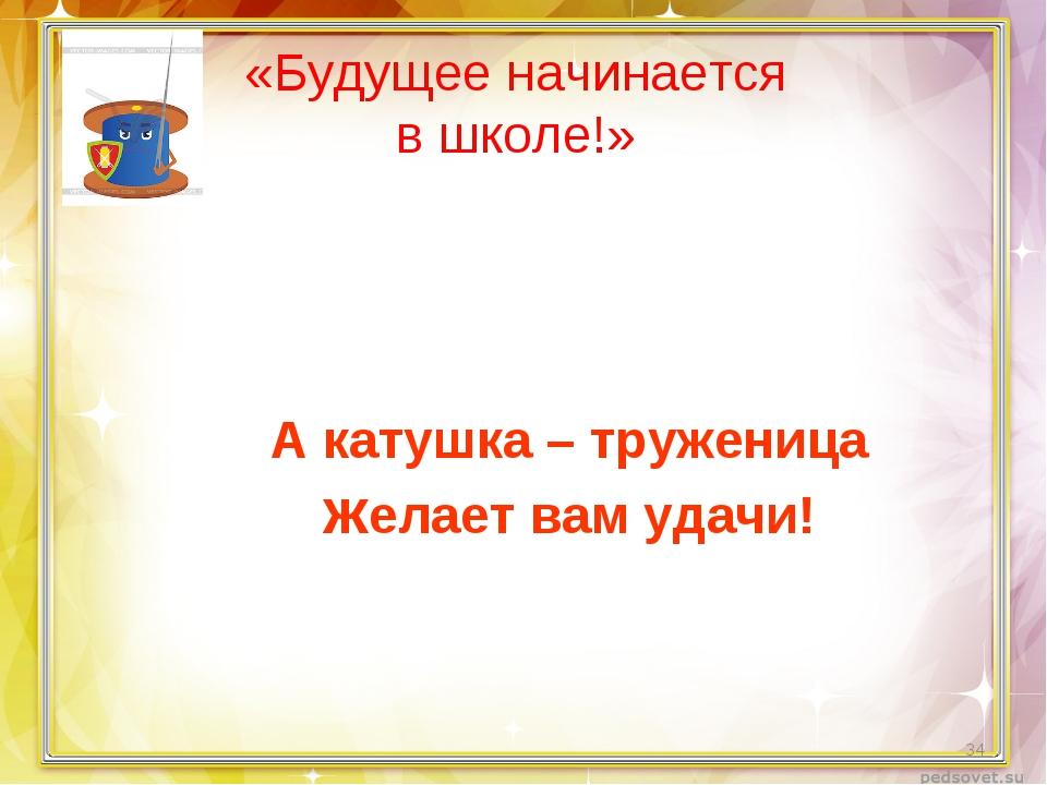 «Будущее начинается в школе!» А катушка – труженица желает вам удачи! *