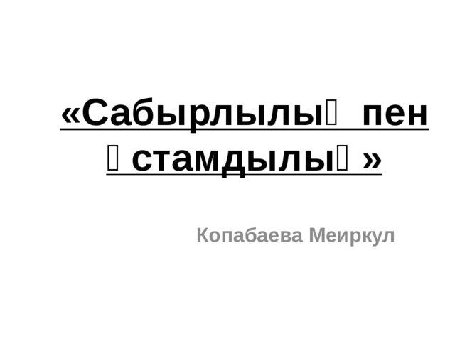 «Сабырлылық пен ұстамдылық» Копабаева Меиркул