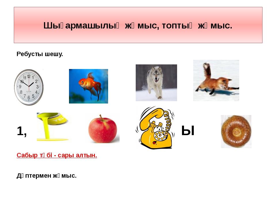 Шығармашылық жұмыс, топтық жұмыс. Ребусты шешу. ,,, ,,, ,,, ,,, 1, ,, ,,,,,,...