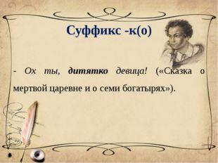 Суффикс -к(о) - Ох ты, дитятко девица! («Сказка о мертвой царевне и о семи бо
