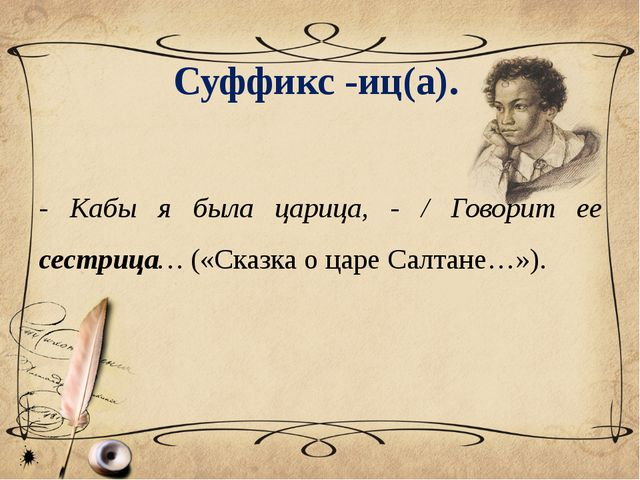 Суффикс -иц(a). - Кабы я была царица, - / Говорит ее сестрица… («Сказка о цар...