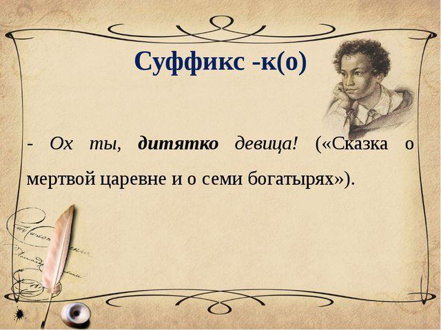Суффикс -к(о) - Ох ты, дитятко девица! («Сказка о мертвой царевне и о семи бо...