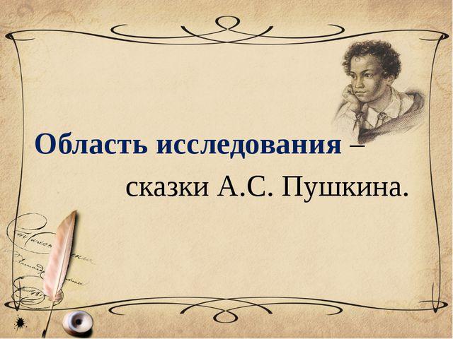 Область исследования – сказки А.С. Пушкина.