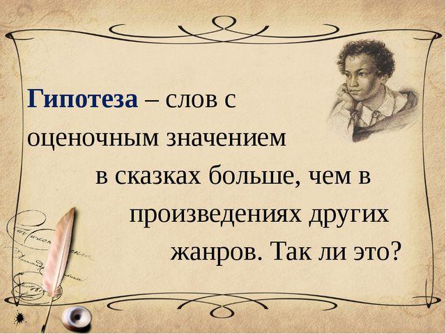Гипотеза – слов с оценочным значением в сказках больше, чем в произведениях...