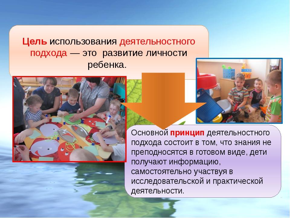 Цель использования деятельностного подхода — это развитие личности ребенка. О...