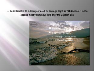 . Lake Baikal is 30 million years old. Its average depth is 744.4metres. It i