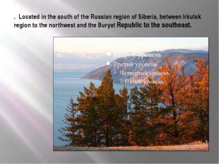 . Located in the south of the Russian region of Siberia, between Irkutsk regi