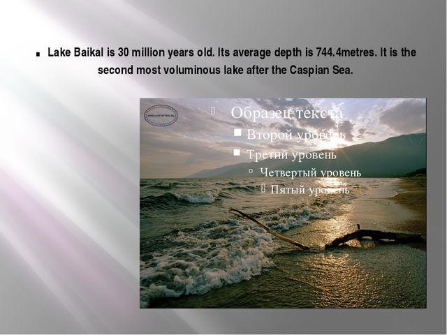 . Lake Baikal is 30 million years old. Its average depth is 744.4metres. It i...