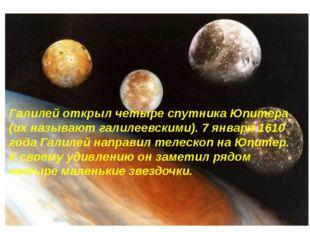 Галилей открыл четыре спутника Юпитера (их называют галилеевскими). 7 января