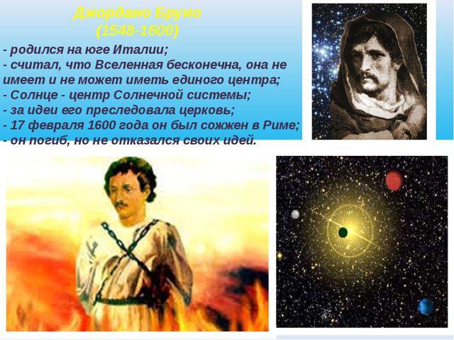 Джордано Бруно (1548-1600) - родился на юге Италии; - считал, что Вселенная б...