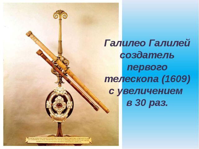 Галилео Галилей создатель первого телескопа (1609) с увеличением в 30 раз.