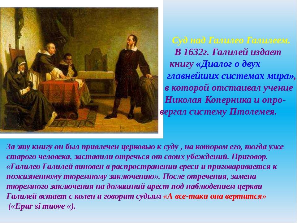 Суд над Галилео Галилеем. В 1632г. Галилей издает книгу «Диалог о двух главн...