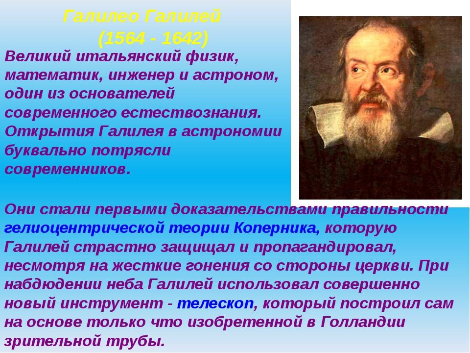 Галилео Галилей (1564 - 1642) Великий итальянский физик, математик, инженер...