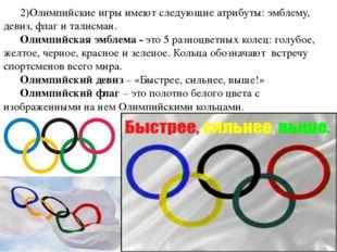 2)Олимпийские игры имеют следующие атрибуты: эмблему, девиз, флаг и талисман.