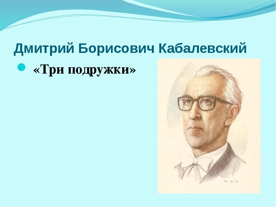 Дмитрий Борисович Кабалевский «Три подружки»