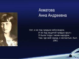 Ахматова Анна Андреевна Нет, и не под чуждым небосводом, И не под защитой чуж