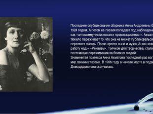 Последнее опубликование сборника Анны Андреевны будет в 1924 годом. А потом е