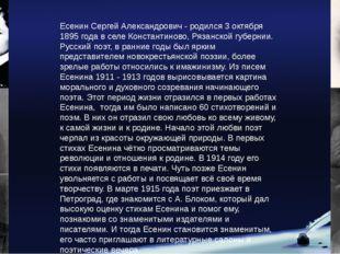 Есенин Сергей Александрович - родился 3 октября 1895 года в селе Константинов