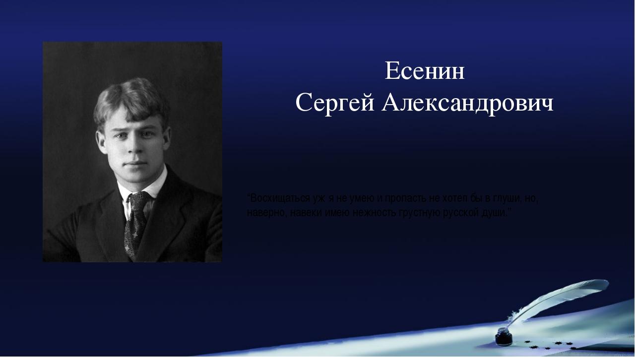 """Есенин Сергей Александрович """"Восхищаться уж я не умеюи пропасть не хотел бы..."""