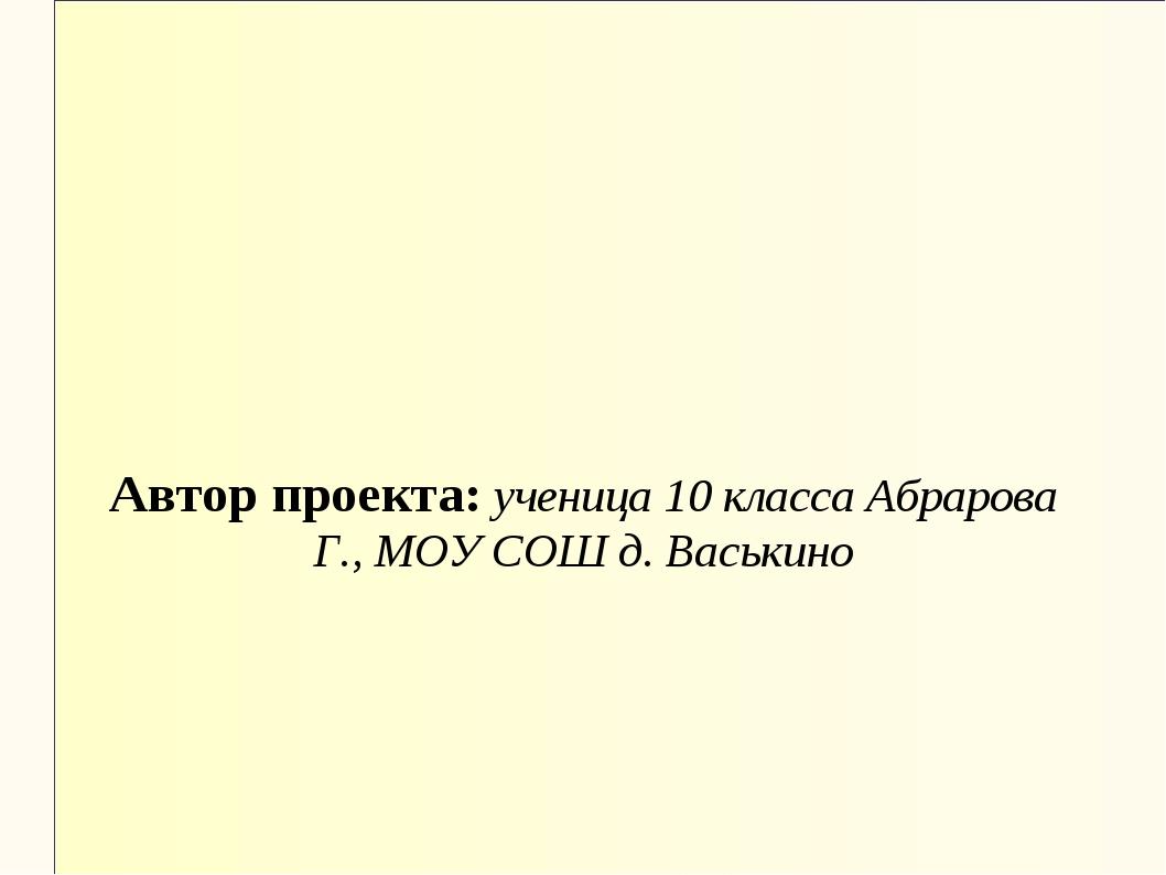 Автор проекта: ученица 10 класса Абрарова Г., МОУ СОШ д. Васькино