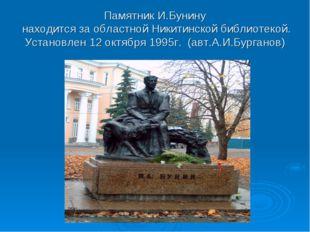 Памятник И.Бунину находится за областной Никитинской библиотекой. Установлен