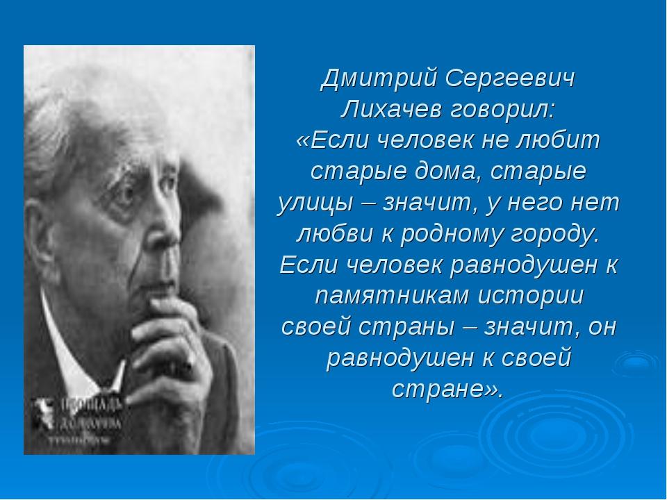 Дмитрий Сергеевич Лихачев говорил: «Если человек не любит старые дома, старые...