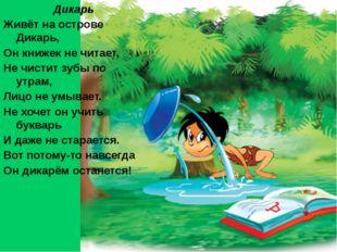 Дикарь Живёт на острове Дикарь, Он книжек не читает, Не чистит зубы по утрам,