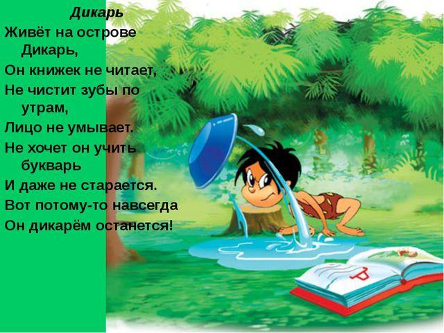 Дикарь Живёт на острове Дикарь, Он книжек не читает, Не чистит зубы по утрам,...