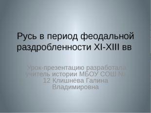 Русь в период феодальной раздробленности XI-XIII вв Урок-презентацию разработ