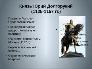 Князь Юрий Долгорукий (1125-1157 гг.) Правил в Ростово-Суздальской земле. Про