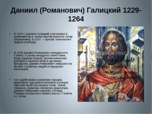 Даниил (Романович) Галицкий 1229-1264 В 1223 г. Даниил Галицкий участвовал в