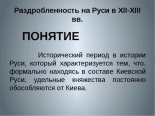 Раздробленность на Руси в XII-XIII вв. Исторический период в истории Руси, ко