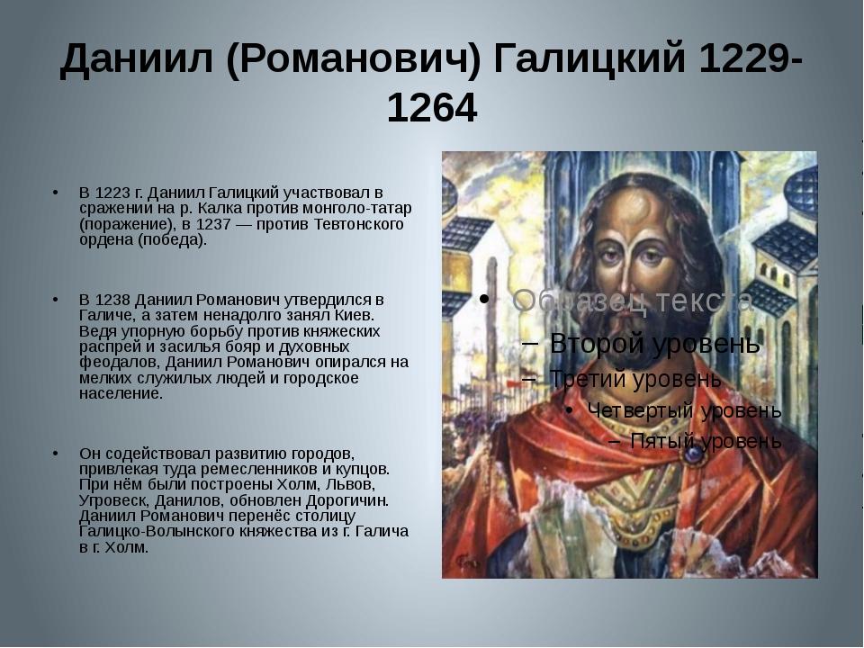 Даниил (Романович) Галицкий 1229-1264 В 1223 г. Даниил Галицкий участвовал в...