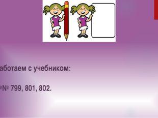 Работаем с учебником: №№ 799, 801, 802.